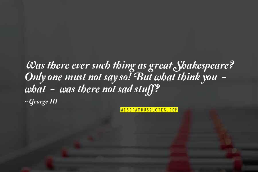 What Shakespeare Quotes By George III: Was there ever such thing as great Shakespeare?