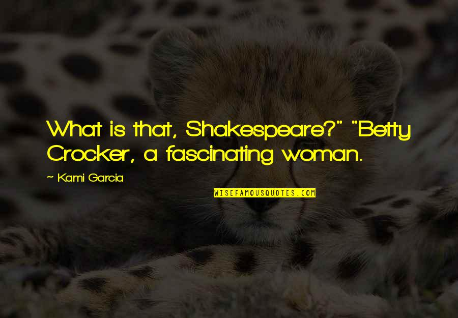 """What Shakespeare Quotes By Kami Garcia: What is that, Shakespeare?"""" """"Betty Crocker, a fascinating"""