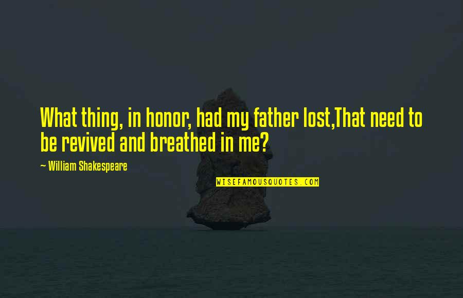 What Shakespeare Quotes By William Shakespeare: What thing, in honor, had my father lost,That