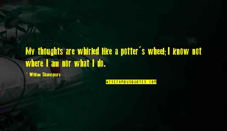 What Shakespeare Quotes By William Shakespeare: My thoughts are whirled like a potter's wheel;I