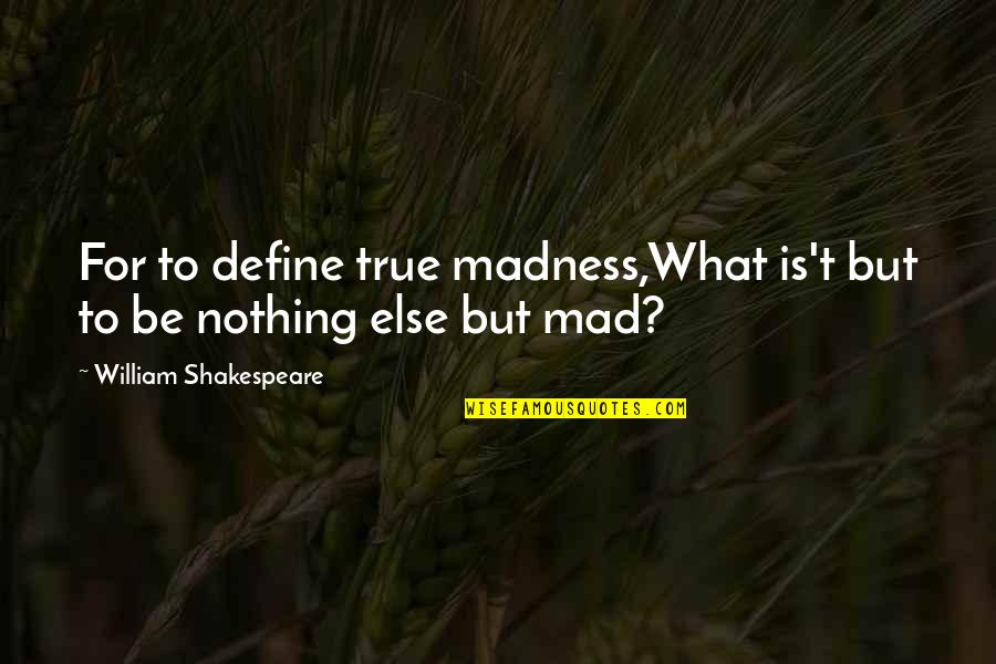 What Shakespeare Quotes By William Shakespeare: For to define true madness,What is't but to