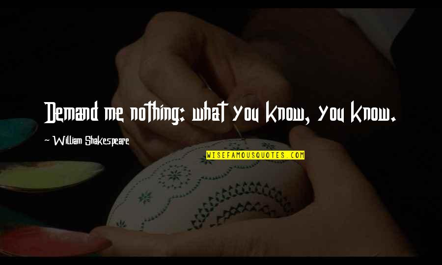 What Shakespeare Quotes By William Shakespeare: Demand me nothing: what you know, you know.
