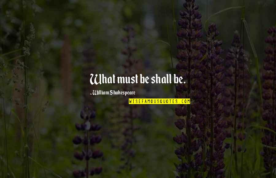 What Shakespeare Quotes By William Shakespeare: What must be shall be.