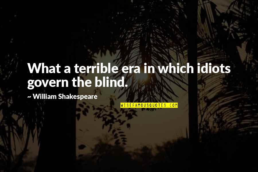 What Shakespeare Quotes By William Shakespeare: What a terrible era in which idiots govern