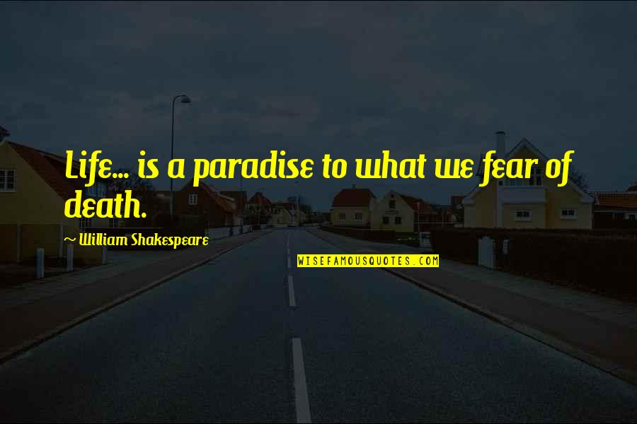 What Shakespeare Quotes By William Shakespeare: Life... is a paradise to what we fear