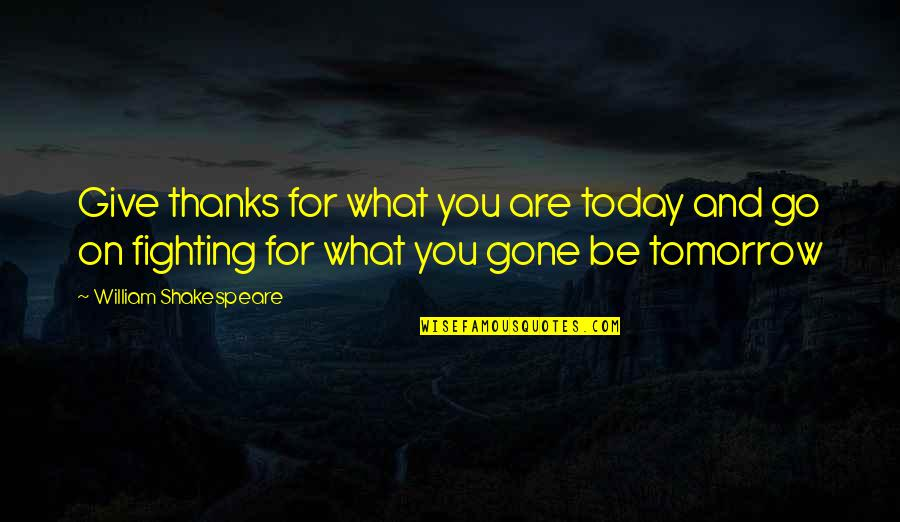 What Shakespeare Quotes By William Shakespeare: Give thanks for what you are today and