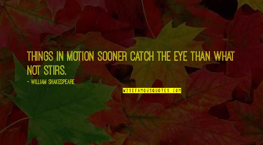 What Shakespeare Quotes By William Shakespeare: Things in motion sooner catch the eye than
