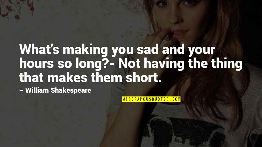 What Shakespeare Quotes By William Shakespeare: What's making you sad and your hours so