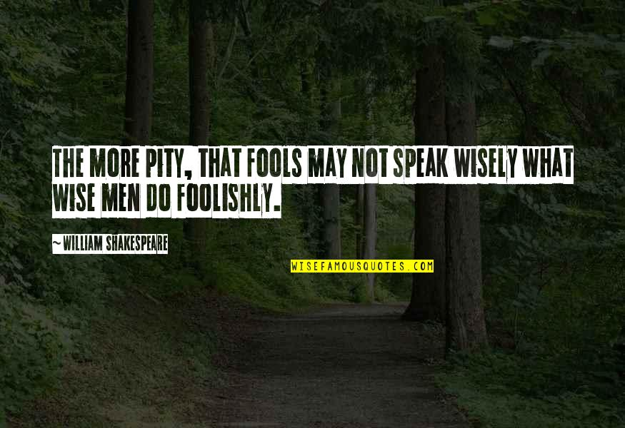 What Shakespeare Quotes By William Shakespeare: The more pity, that fools may not speak