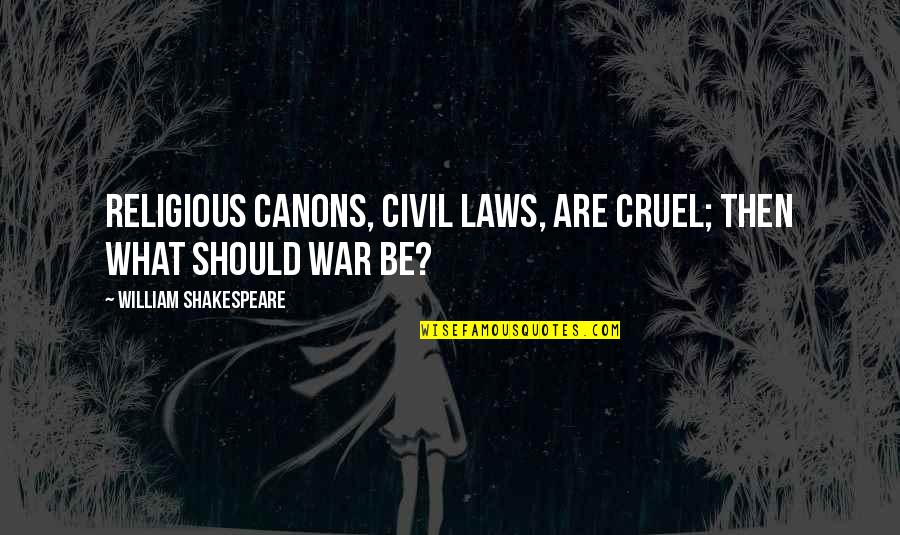What Shakespeare Quotes By William Shakespeare: Religious canons, civil laws, are cruel; then what
