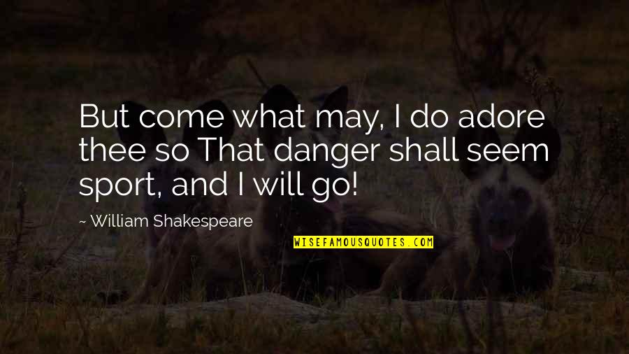 What Shakespeare Quotes By William Shakespeare: But come what may, I do adore thee