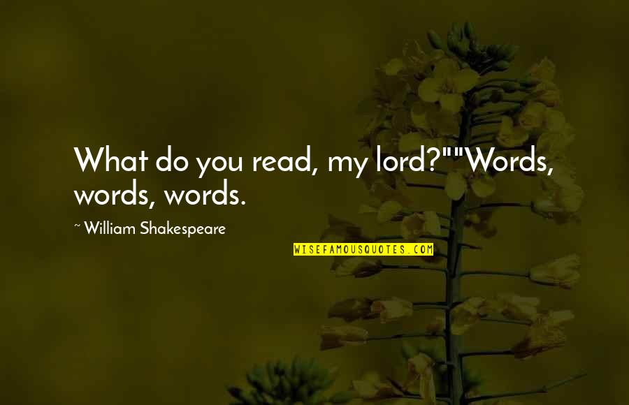 """What Shakespeare Quotes By William Shakespeare: What do you read, my lord?""""""""Words, words, words."""