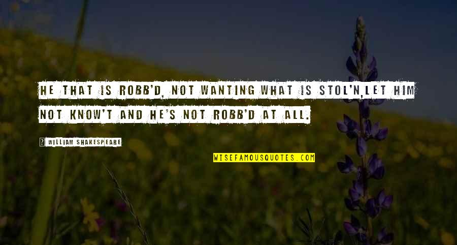 What Shakespeare Quotes By William Shakespeare: He that is robb'd, not wanting what is
