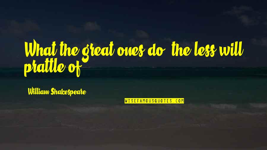What Shakespeare Quotes By William Shakespeare: What the great ones do, the less will