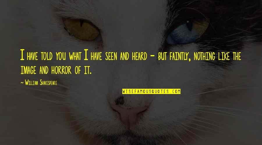 What Shakespeare Quotes By William Shakespeare: I have told you what I have seen