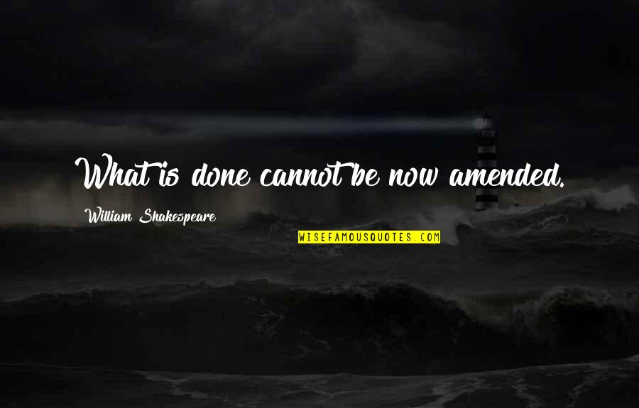 What Shakespeare Quotes By William Shakespeare: What is done cannot be now amended.