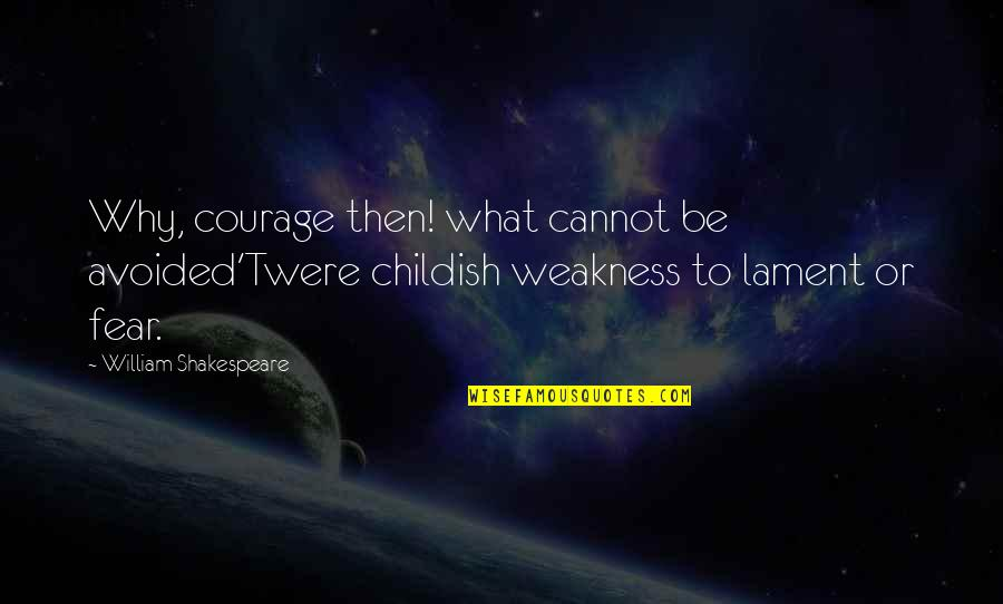 What Shakespeare Quotes By William Shakespeare: Why, courage then! what cannot be avoided'Twere childish