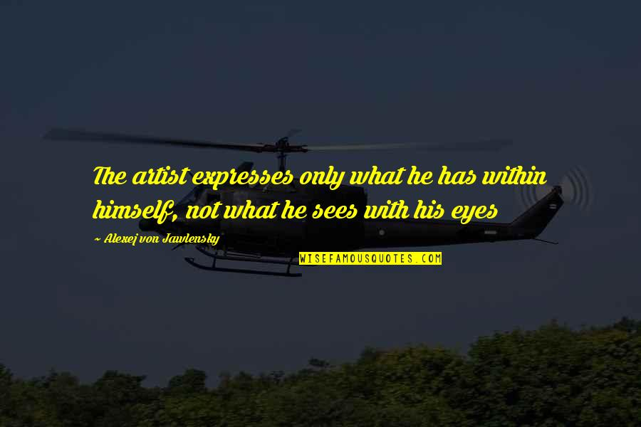 What The Eye Sees Quotes By Alexej Von Jawlensky: The artist expresses only what he has within