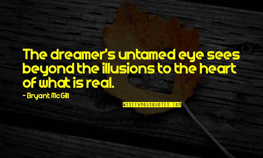 What The Eye Sees Quotes By Bryant McGill: The dreamer's untamed eye sees beyond the illusions