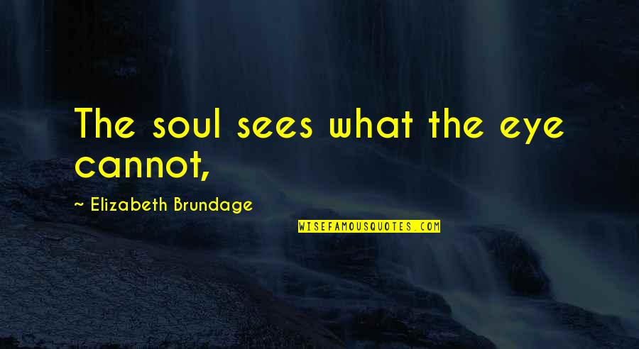 What The Eye Sees Quotes By Elizabeth Brundage: The soul sees what the eye cannot,