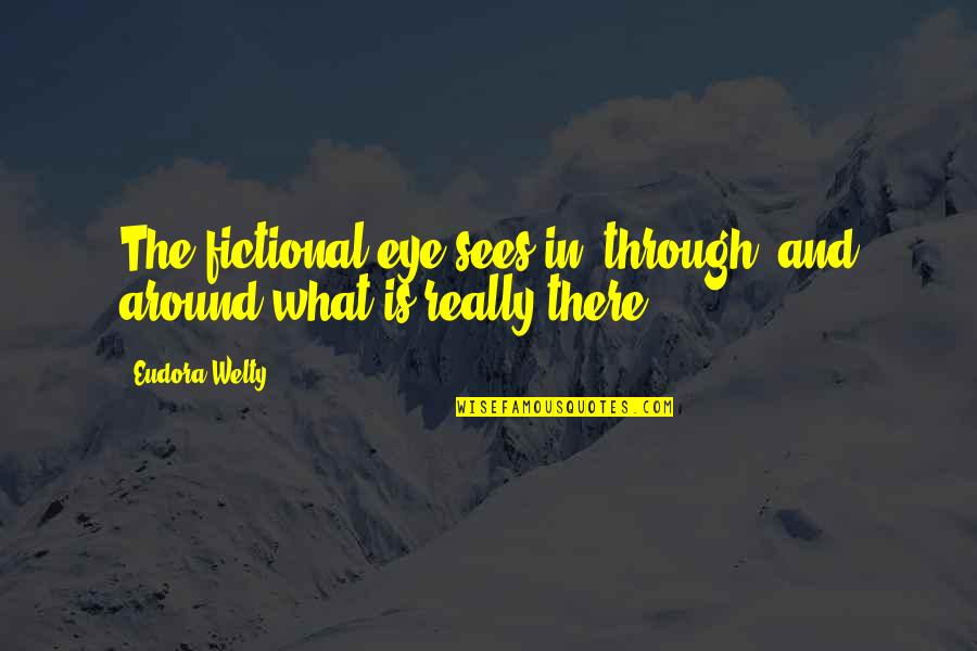 What The Eye Sees Quotes By Eudora Welty: The fictional eye sees in, through, and around