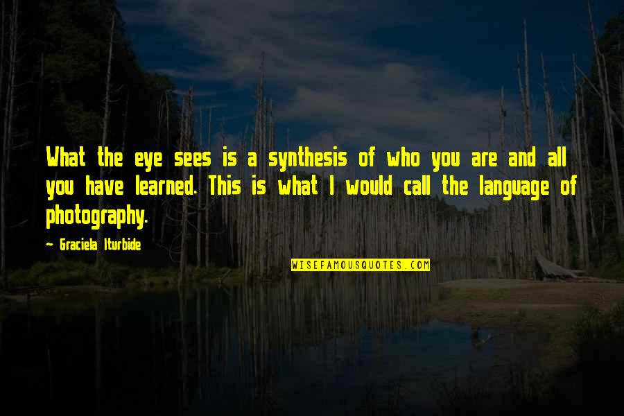What The Eye Sees Quotes By Graciela Iturbide: What the eye sees is a synthesis of