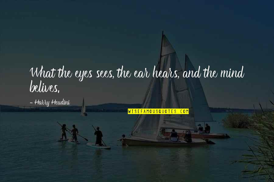 What The Eye Sees Quotes By Harry Houdini: What the eyes sees, the ear hears, and