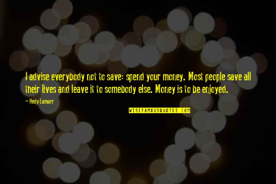 What The Eye Sees Quotes By Hedy Lamarr: I advise everybody not to save: spend your