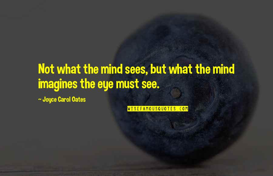 What The Eye Sees Quotes By Joyce Carol Oates: Not what the mind sees, but what the