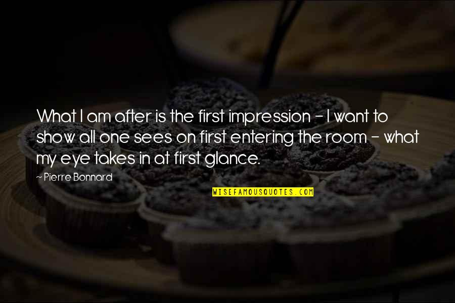 What The Eye Sees Quotes By Pierre Bonnard: What I am after is the first impression