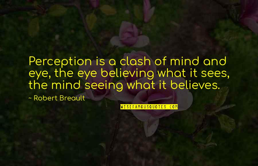 What The Eye Sees Quotes By Robert Breault: Perception is a clash of mind and eye,