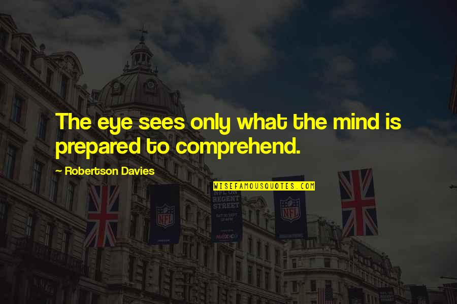 What The Eye Sees Quotes By Robertson Davies: The eye sees only what the mind is