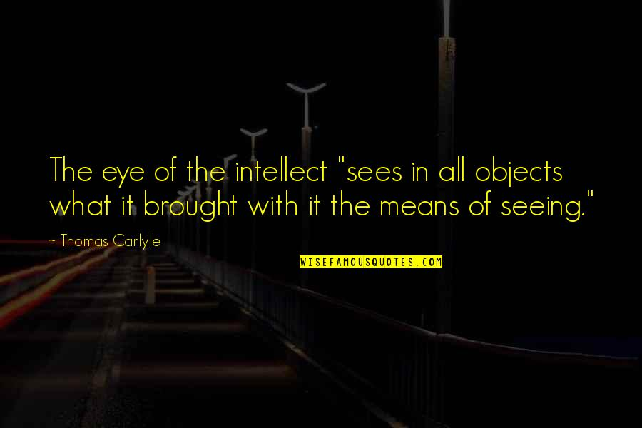 """What The Eye Sees Quotes By Thomas Carlyle: The eye of the intellect """"sees in all"""