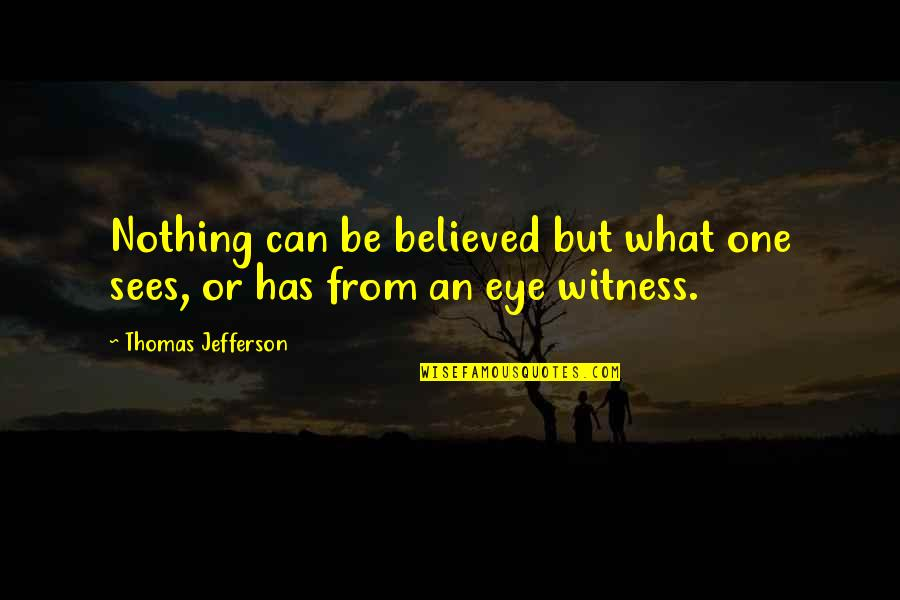 What The Eye Sees Quotes By Thomas Jefferson: Nothing can be believed but what one sees,