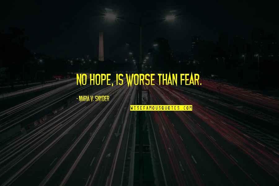 What The World Has Come To Quotes By Maria V. Snyder: No hope, is worse than fear.