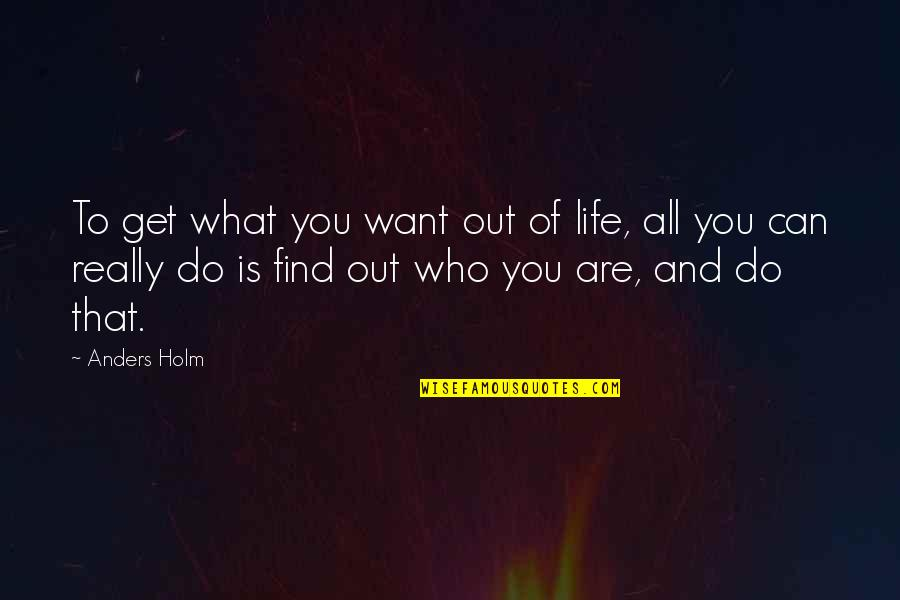 What U Want In Life Quotes By Anders Holm: To get what you want out of life,