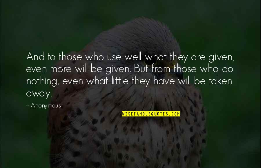 What Use To Be Quotes By Anonymous: And to those who use well what they