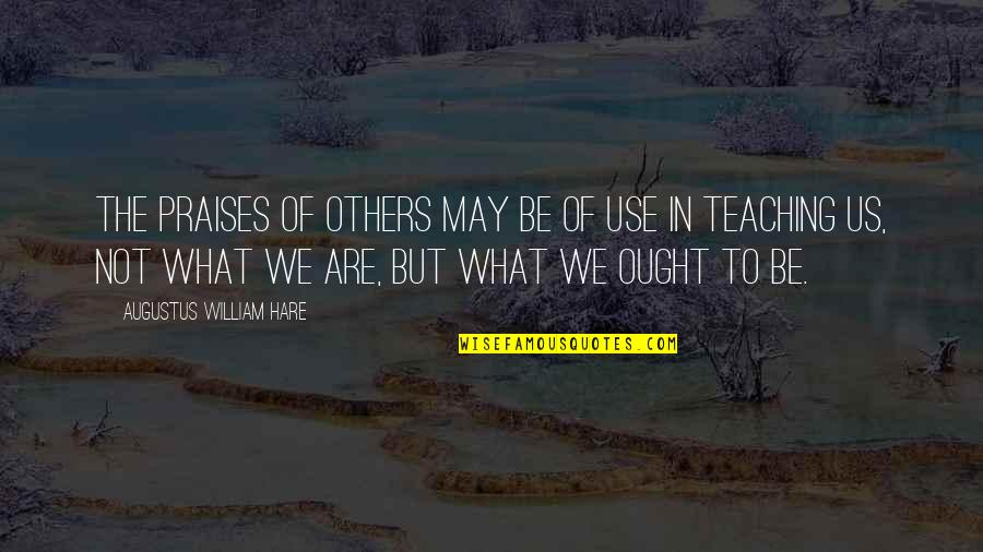 What Use To Be Quotes By Augustus William Hare: The praises of others may be of use
