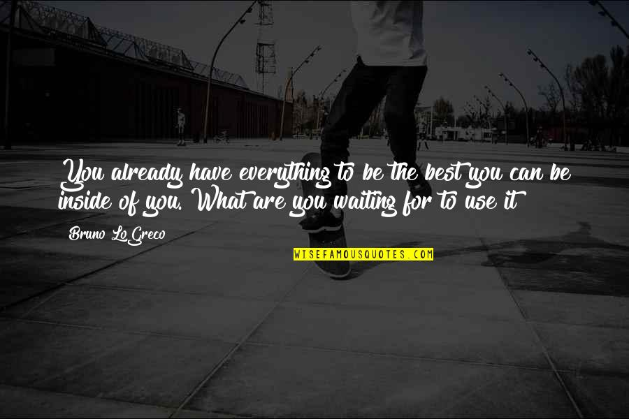 What Use To Be Quotes By Bruno LoGreco: You already have everything to be the best