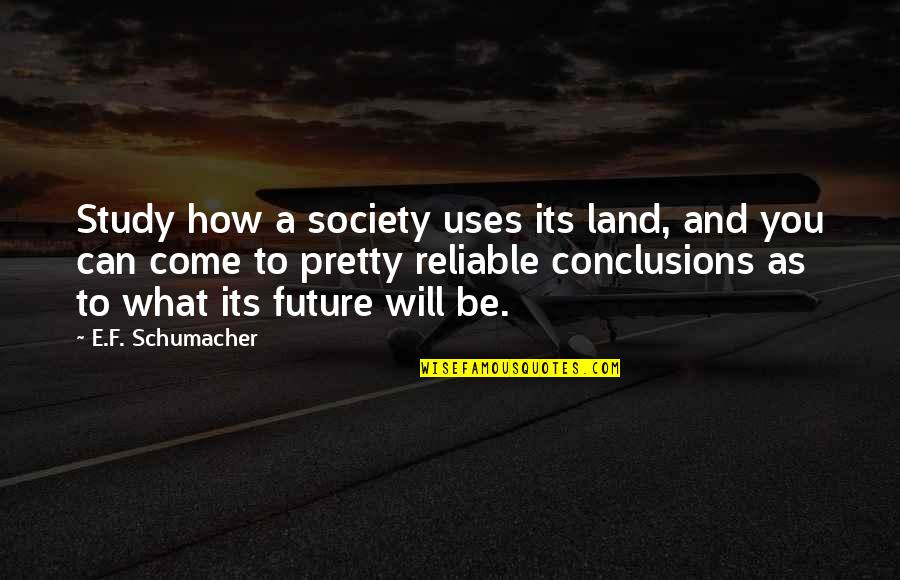 What Use To Be Quotes By E.F. Schumacher: Study how a society uses its land, and