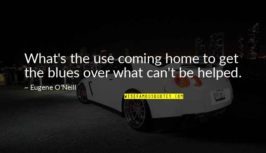 What Use To Be Quotes By Eugene O'Neill: What's the use coming home to get the