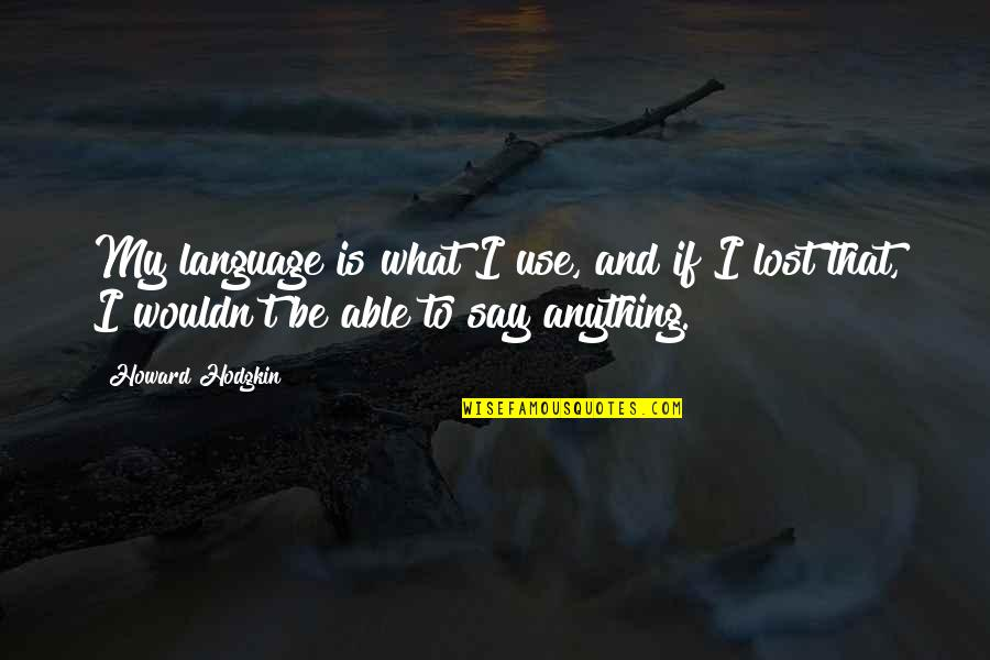 What Use To Be Quotes By Howard Hodgkin: My language is what I use, and if