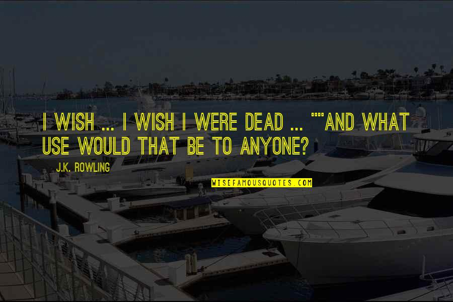 What Use To Be Quotes By J.K. Rowling: I wish ... I wish I were dead