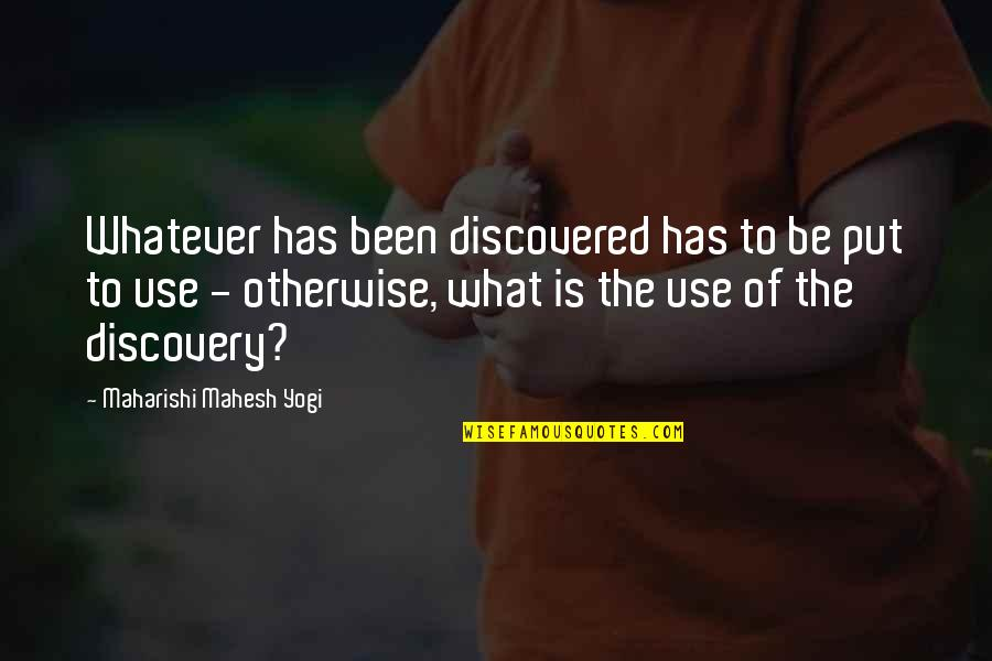 What Use To Be Quotes By Maharishi Mahesh Yogi: Whatever has been discovered has to be put