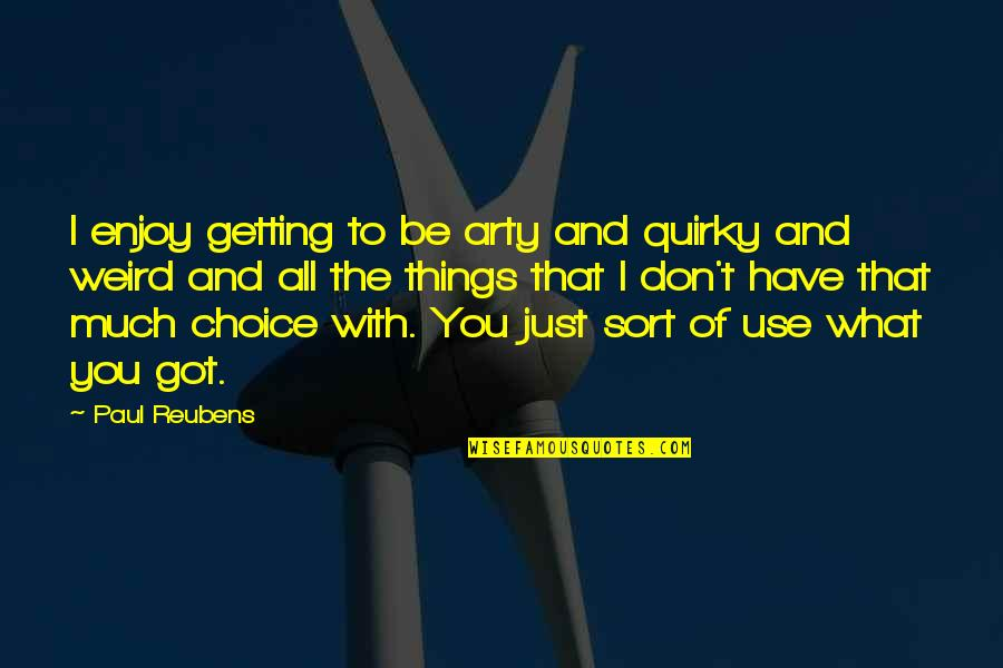 What Use To Be Quotes By Paul Reubens: I enjoy getting to be arty and quirky
