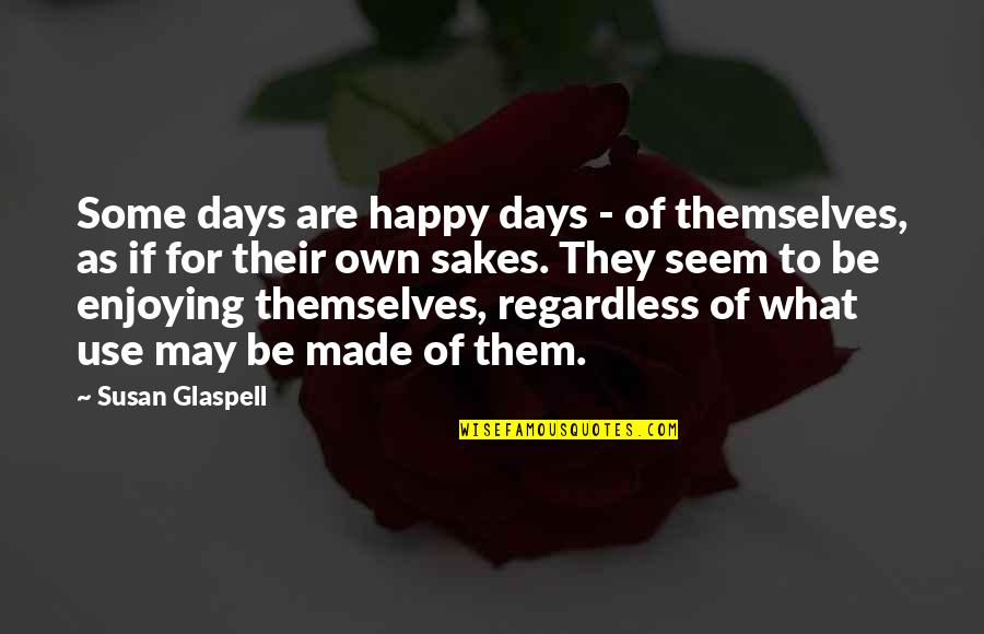 What Use To Be Quotes By Susan Glaspell: Some days are happy days - of themselves,