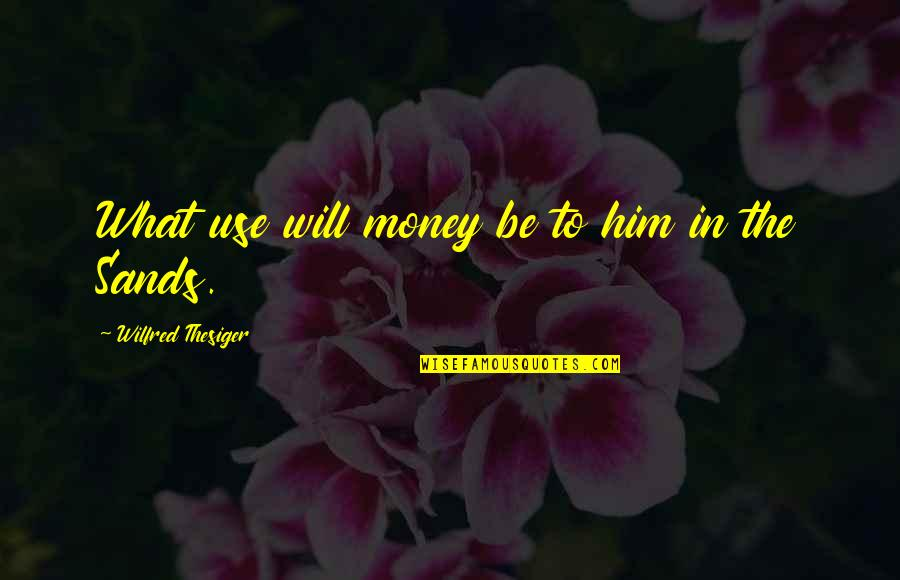 What Use To Be Quotes By Wilfred Thesiger: What use will money be to him in