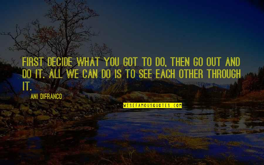 What We Go Through In Life Quotes By Ani DiFranco: First decide what you got to do, then