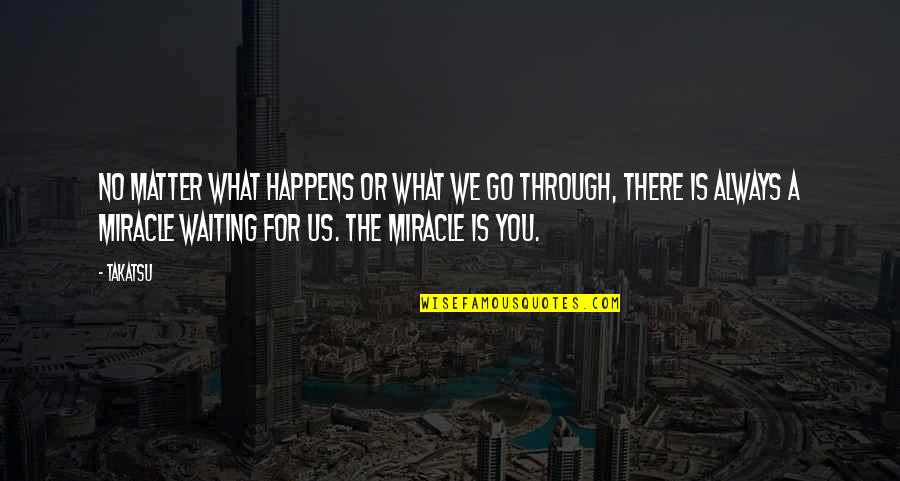 What We Go Through In Life Quotes By Takatsu: No matter what happens or what we go