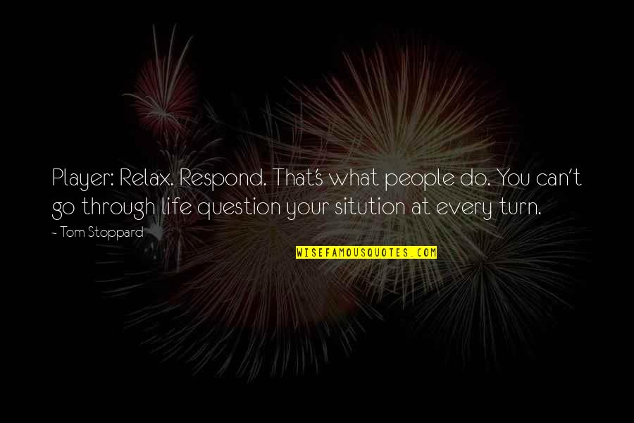 What We Go Through In Life Quotes By Tom Stoppard: Player: Relax. Respond. That's what people do. You